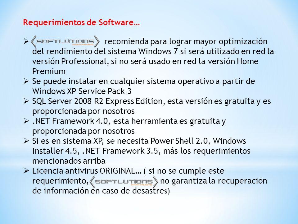 Requerimientos de Software…  recomienda para lograr mayor optimización del rendimiento del sistema Windows 7 si será utilizado en red la versión Professional, si no será usado en red la versión Home Premium  Se puede instalar en cualquier sistema operativo a partir de Windows XP Service Pack 3  SQL Server 2008 R2 Express Edition, esta versión es gratuita y es proporcionada por nosotros .NET Framework 4.0, esta herramienta es gratuita y proporcionada por nosotros  Si es en sistema XP, se necesita Power Shell 2.0, Windows Installer 4.5,.NET Framework 3.5, más los requerimientos mencionados arriba  Licencia antivirus ORIGINAL… ( si no se cumple este requerimiento, no garantiza la recuperación de información en caso de desastre s)
