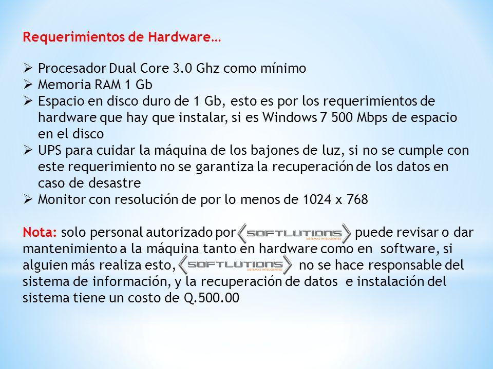 Requerimientos de Hardware…  Procesador Dual Core 3.0 Ghz como mínimo  Memoria RAM 1 Gb  Espacio en disco duro de 1 Gb, esto es por los requerimientos de hardware que hay que instalar, si es Windows 7 500 Mbps de espacio en el disco  UPS para cuidar la máquina de los bajones de luz, si no se cumple con este requerimiento no se garantiza la recuperación de los datos en caso de desastre  Monitor con resolución de por lo menos de 1024 x 768 Nota: solo personal autorizado por puede revisar o dar mantenimiento a la máquina tanto en hardware como en software, si alguien más realiza esto, no se hace responsable del sistema de información, y la recuperación de datos e instalación del sistema tiene un costo de Q.500.00