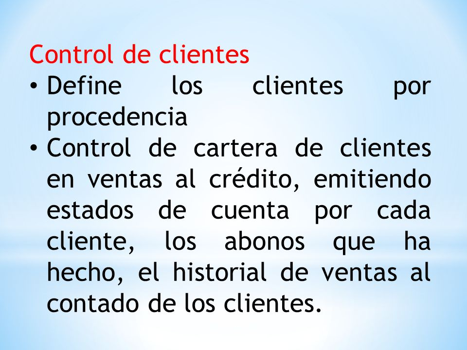 Control de clientes Define los clientes por procedencia Control de cartera de clientes en ventas al crédito, emitiendo estados de cuenta por cada cliente, los abonos que ha hecho, el historial de ventas al contado de los clientes.