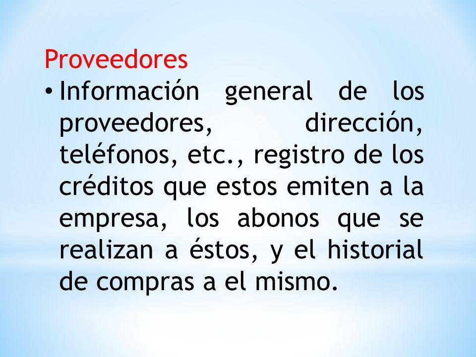 Proveedores Información general de los proveedores, dirección, teléfonos, etc., registro de los créditos que estos emiten a la empresa, los abonos que se realizan a éstos, y el historial de compras a el mismo.