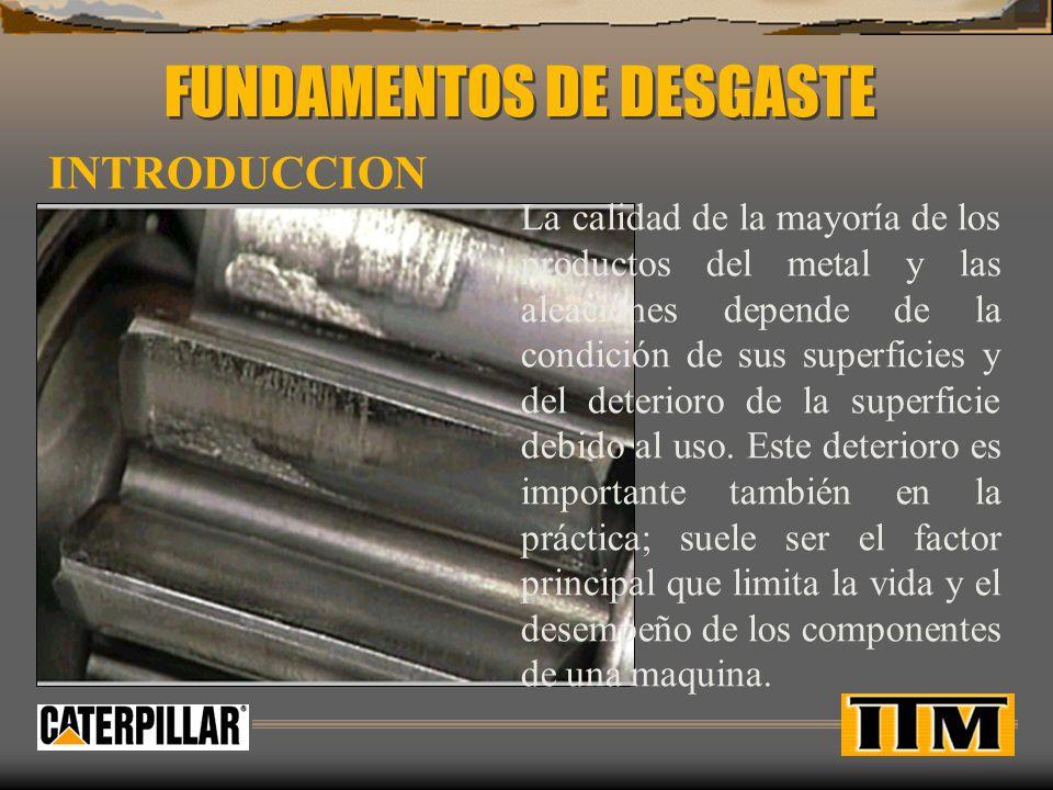DESGASTE Se define el desgate como la perdida o deterioro progresivo no intencional del material de la superficie debido al movimiento relativo y al contacto entre superficies.