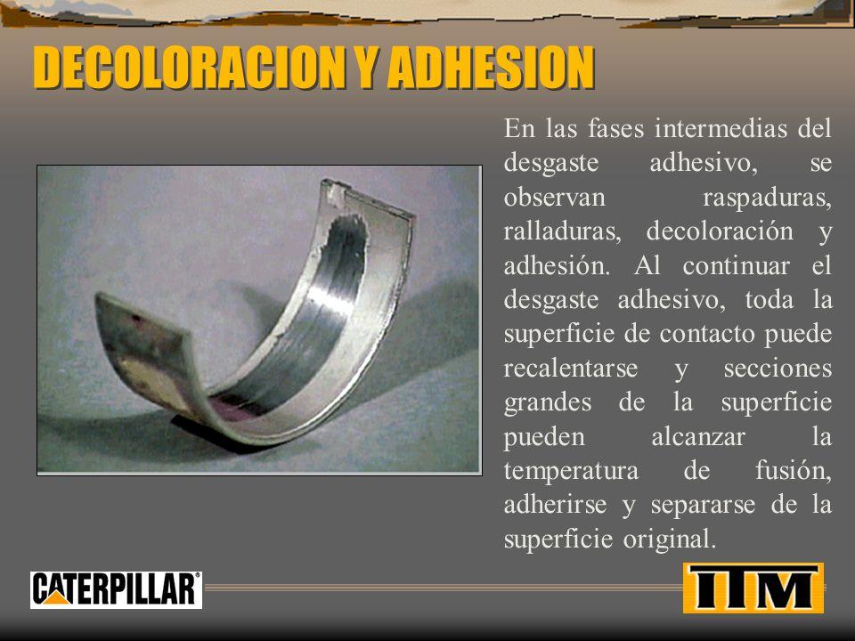DECOLORACION Y ADHESION En las fases intermedias del desgaste adhesivo, se observan raspaduras, ralladuras, decoloración y adhesión.