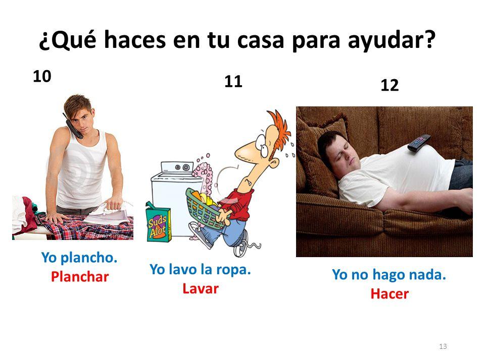 13 10 12 11 Yo plancho.Planchar Yo no hago nada. Hacer Yo lavo la ropa.