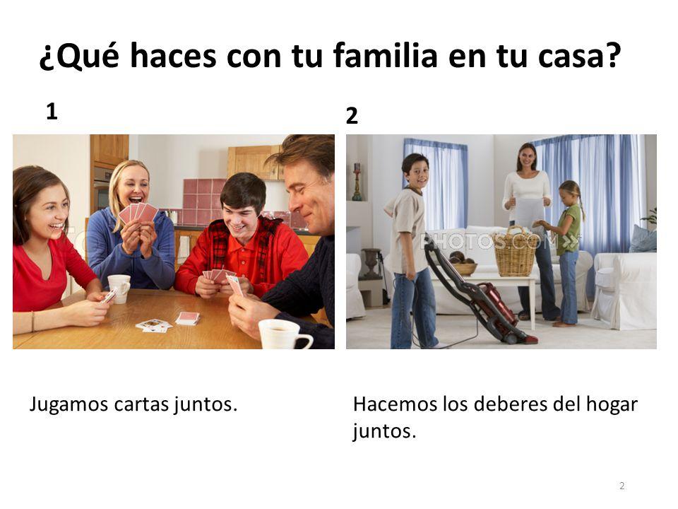 3 ¿Qué haces con tu familia en tu casa? 3 4 Vemos televisión juntos. Jugamos video juegos juntos.