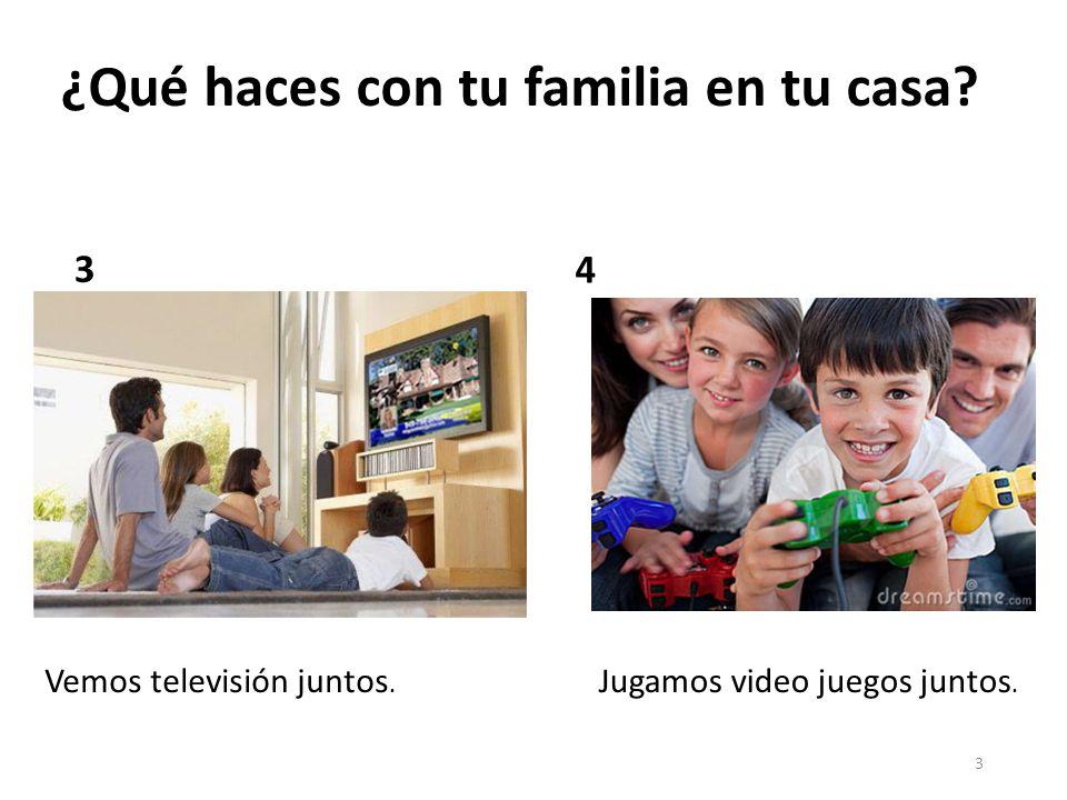 4 ¿Qué haces con tu familia en tu casa? 56 Comemos juntosCompartimos juntos