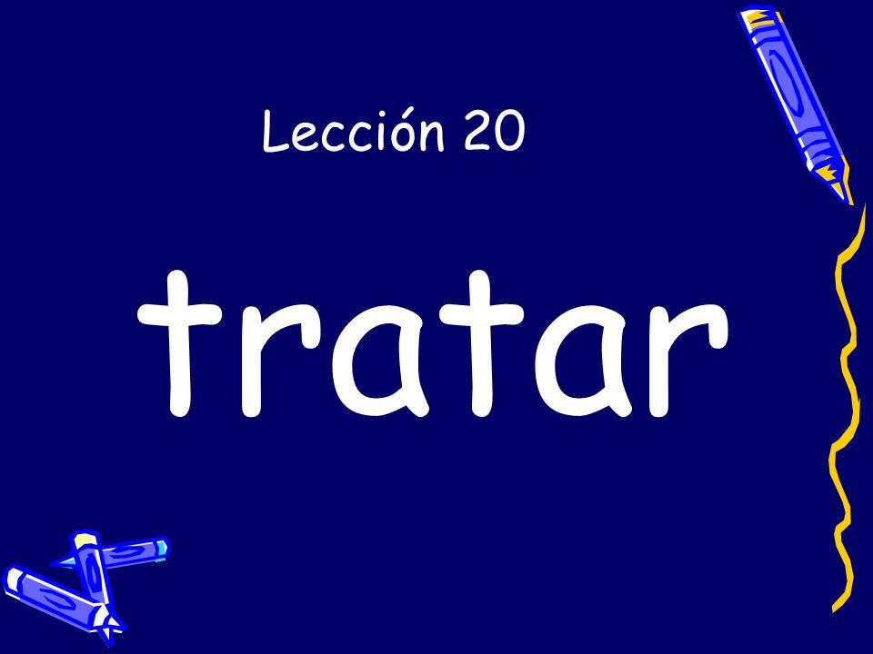 Lección 20 tratar