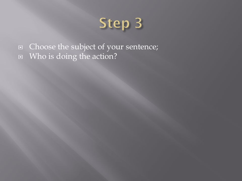  Choose the subject of your sentence;  Who is doing the action