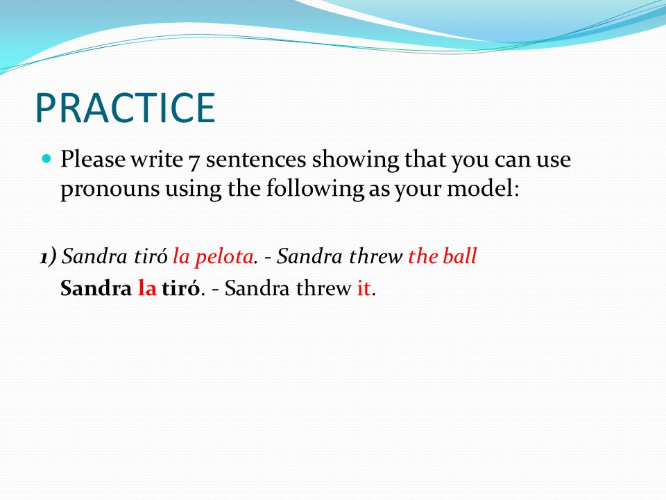 PRACTICE Please write 7 sentences showing that you can use pronouns using the following as your model: 1) Sandra tiró la pelota.