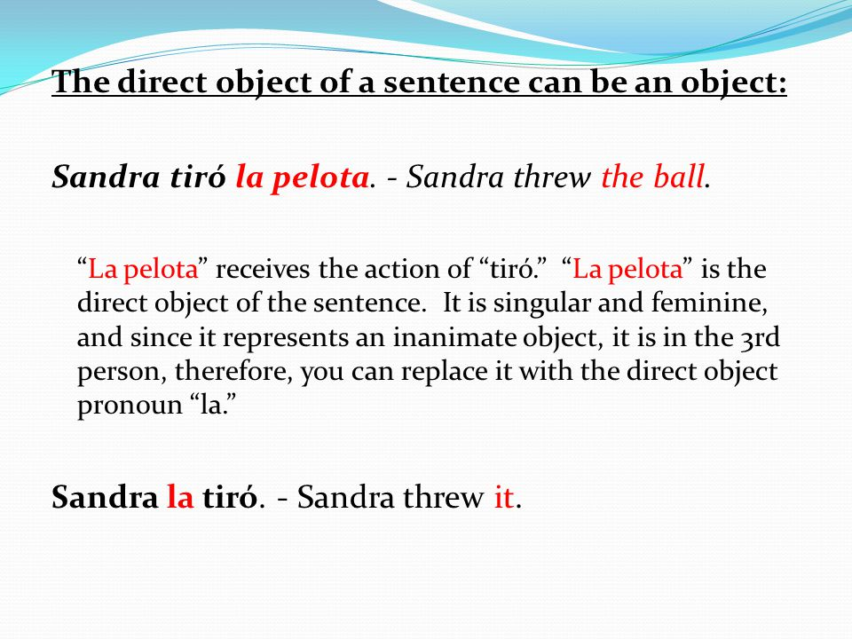 The direct object of a sentence can be an object: Sandra tiró la pelota.
