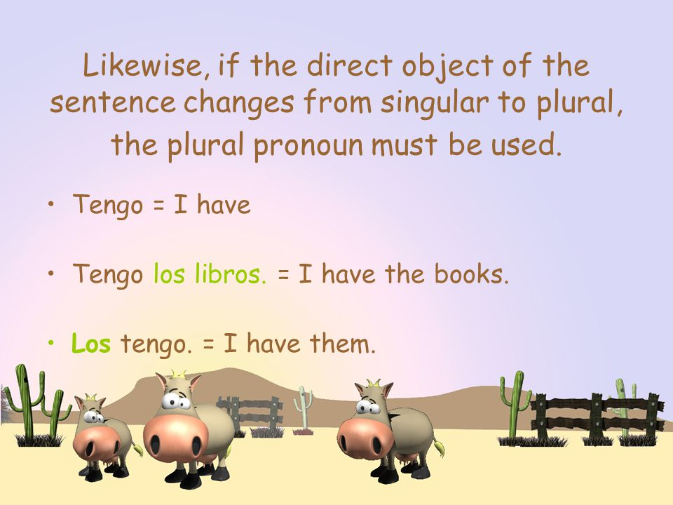 Likewise, if the direct object of the sentence changes from singular to plural, the plural pronoun must be used.