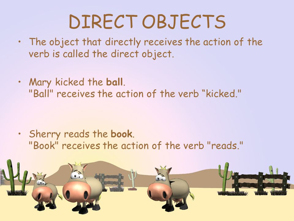 DIRECT OBJECTS The object that directly receives the action of the verb is called the direct object.