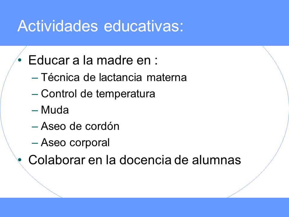 Actividades educativas: Educar a la madre en : –Técnica de lactancia materna –Control de temperatura –Muda –Aseo de cordón –Aseo corporal Colaborar en