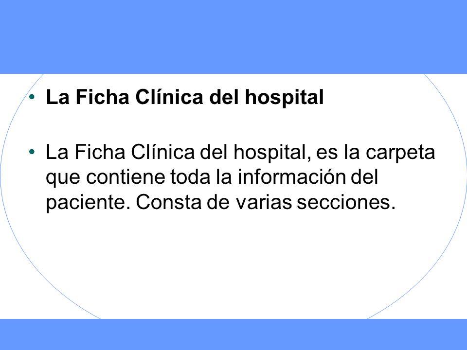 La Ficha Clínica del hospital La Ficha Clínica del hospital, es la carpeta que contiene toda la información del paciente. Consta de varias secciones.