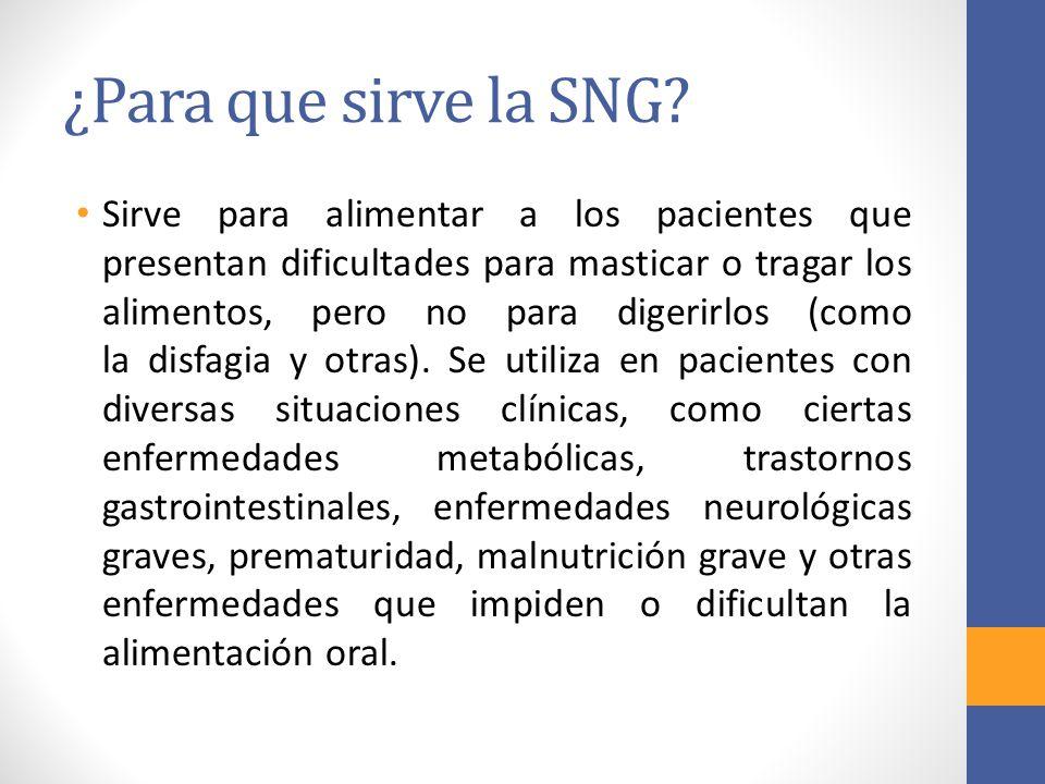 ¿Para que sirve la SNG? Sirve para alimentar a los pacientes que presentan dificultades para masticar o tragar los alimentos, pero no para digerirlos