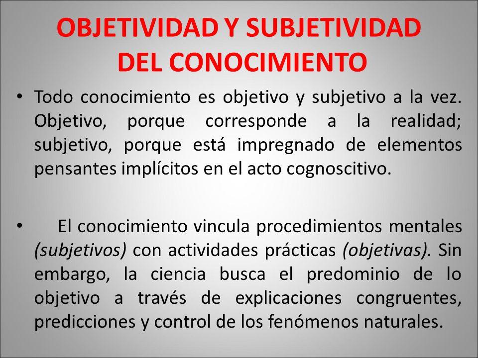 OBJETIVIDAD Y SUBJETIVIDAD DEL CONOCIMIENTO Todo conocimiento es objetivo y subjetivo a la vez.
