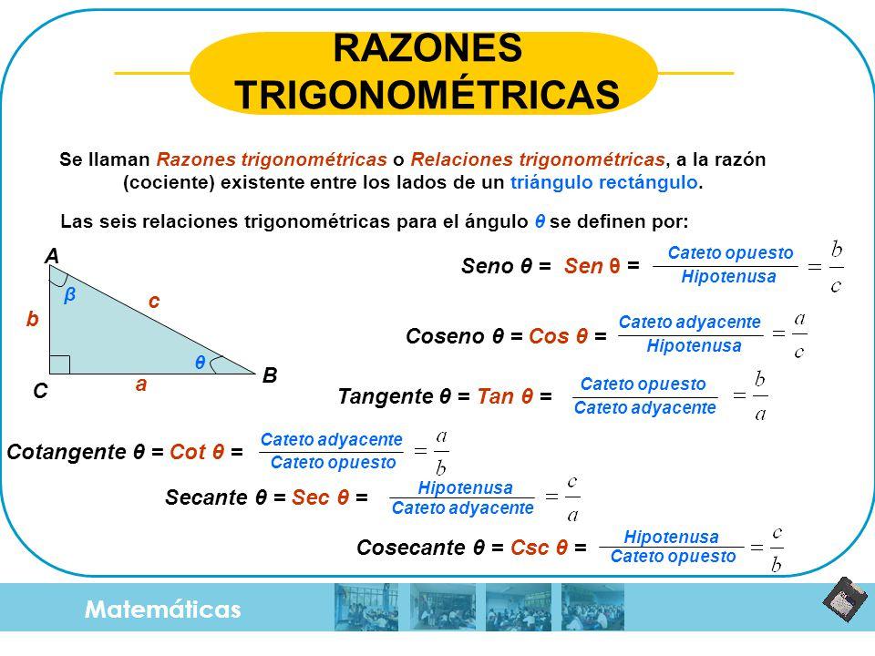 Matemáticas RAZONES TRIGONOMÉTRICAS Se llaman Razones trigonométricas o Relaciones trigonométricas, a la razón (cociente) existente entre los lados de