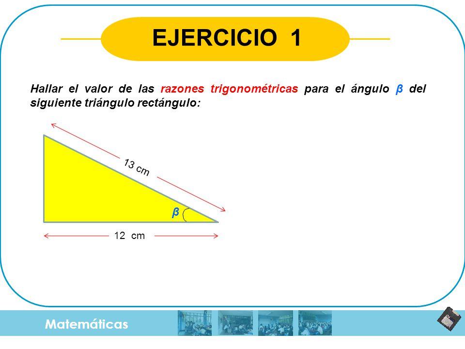 Matemáticas EJERCICIO 1 Hallar el valor de las razones trigonométricas para el ángulo β del siguiente triángulo rectángulo: 12 cm 13 cm β