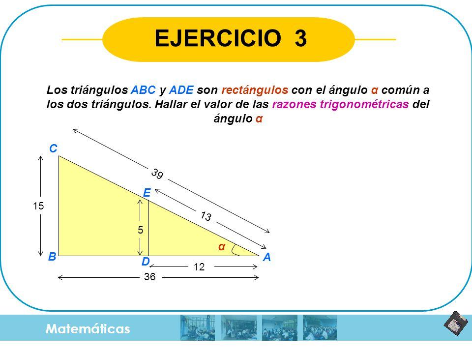 Matemáticas EJERCICIO 3 Los triángulos ABC y ADE son rectángulos con el ángulo α común a los dos triángulos. Hallar el valor de las razones trigonomét