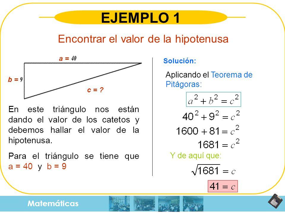 Matemáticas EJEMPLO 1 Encontrar el valor de la hipotenusa En este triángulo nos están dando el valor de los catetos y debemos hallar el valor de la hi