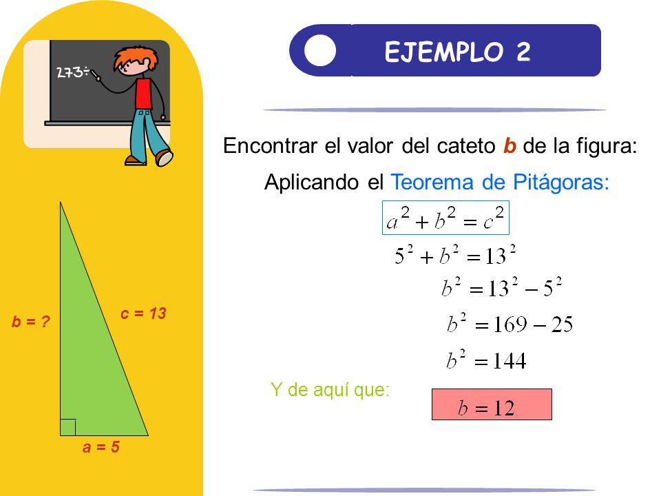 EJEMPLO 2 Encontrar el valor del cateto b de la figura: c = 13 a = 5 b = ? Aplicando el Teorema de Pitágoras: Y de aquí que: