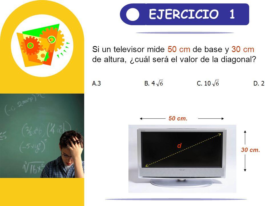 EJERCICIO 1 Si un televisor mide 50 cm de base y 30 cm de altura, ¿cuál será el valor de la diagonal? 30 cm. 50 cm. d