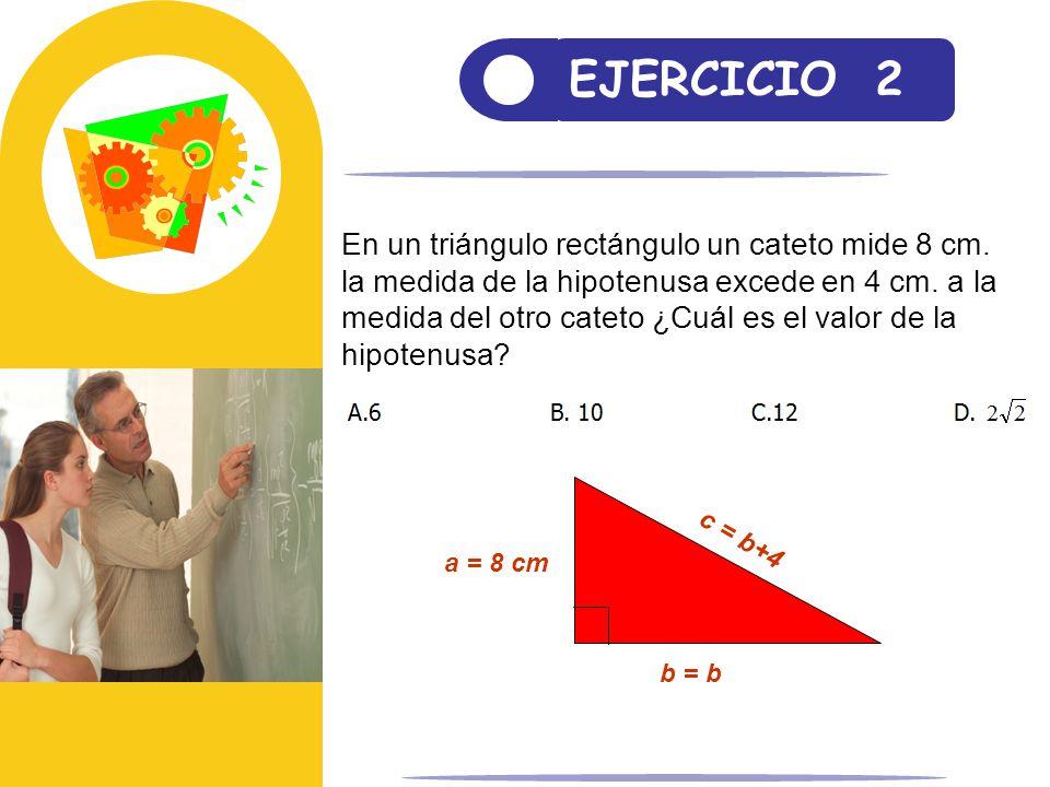 EJERCICIO 2. En un triángulo rectángulo un cateto mide 8 cm. la medida de la hipotenusa excede en 4 cm. a la medida del otro cateto ¿Cuál es el valor