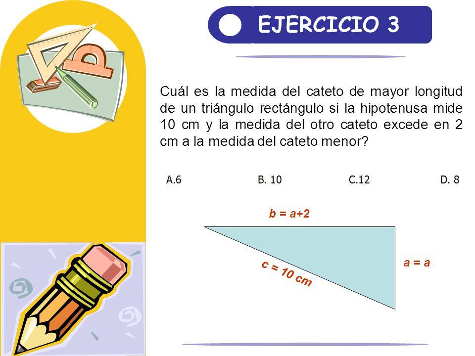 EJERCICIO 3 Cuál es la medida del cateto de mayor longitud de un triángulo rectángulo si la hipotenusa mide 10 cm y la medida del otro cateto excede e