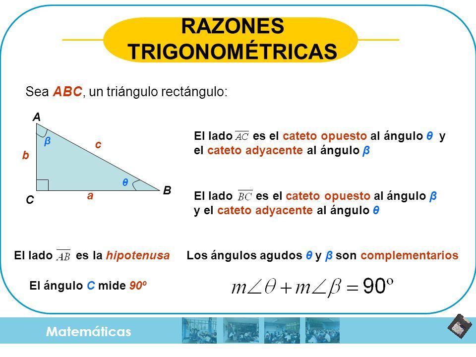 Matemáticas RAZONES TRIGONOMÉTRICAS Sea ABC, un triángulo rectángulo: a b c θ β A B C El lado es el cateto opuesto al ángulo θ y el cateto adyacente a