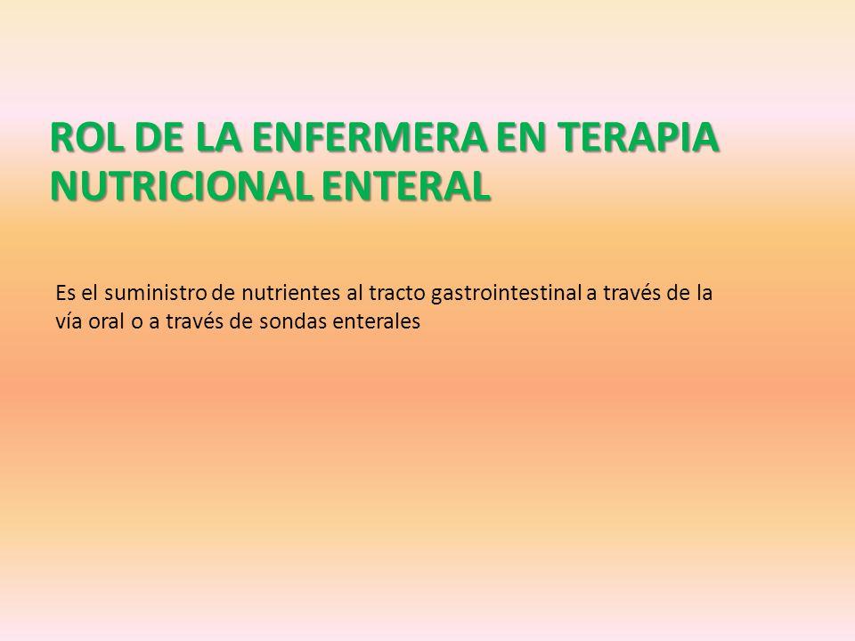 ROL DE LA ENFERMERA EN TERAPIA NUTRICIONAL ENTERAL Es el suministro de nutrientes al tracto gastrointestinal a través de la vía oral o a través de sondas enterales