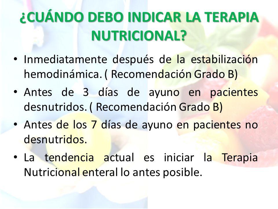 ¿CUÁNDO DEBO INDICAR LA TERAPIA NUTRICIONAL? Inmediatamente después de la estabilización hemodinámica. ( Recomendación Grado B) Antes de 3 días de ayu
