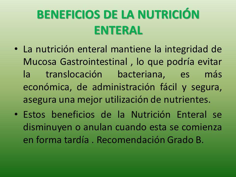 BENEFICIOS DE LA NUTRICIÓN ENTERAL La nutrición enteral mantiene la integridad de Mucosa Gastrointestinal, lo que podría evitar la translocación bacteriana, es más económica, de administración fácil y segura, asegura una mejor utilización de nutrientes.