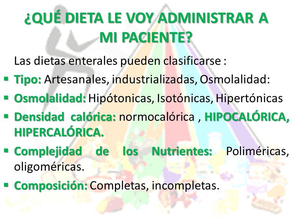 ¿QUÉ DIETA LE VOY ADMINISTRAR A MI PACIENTE? Las dietas enterales pueden clasificarse :  Tipo:  Tipo: Artesanales, industrializadas, Osmolalidad: 