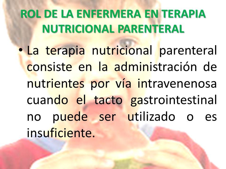 ROL DE LA ENFERMERA EN TERAPIA NUTRICIONAL PARENTERAL La terapia nutricional parenteral consiste en la administración de nutrientes por vía intravenenosa cuando el tacto gastrointestinal no puede ser utilizado o es insuficiente.