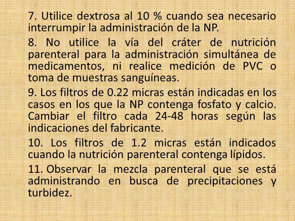 7. Utilice dextrosa al 10 % cuando sea necesario interrumpir la administración de la NP. 8. No utilice la vía del cráter de nutrición parenteral para