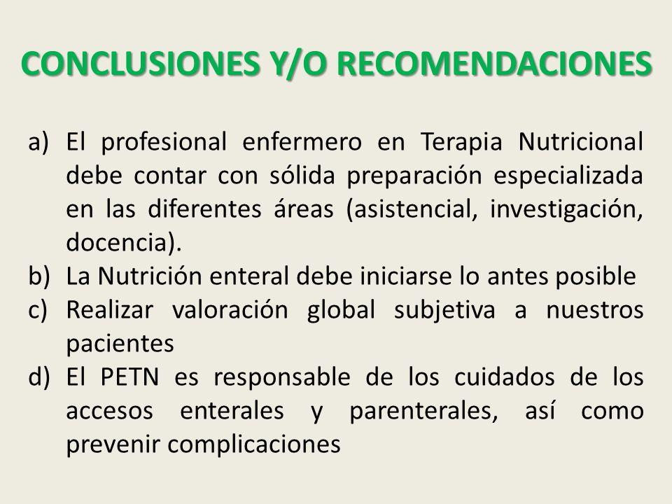 CONCLUSIONES Y/O RECOMENDACIONES a)El profesional enfermero en Terapia Nutricional debe contar con sólida preparación especializada en las diferentes áreas (asistencial, investigación, docencia).