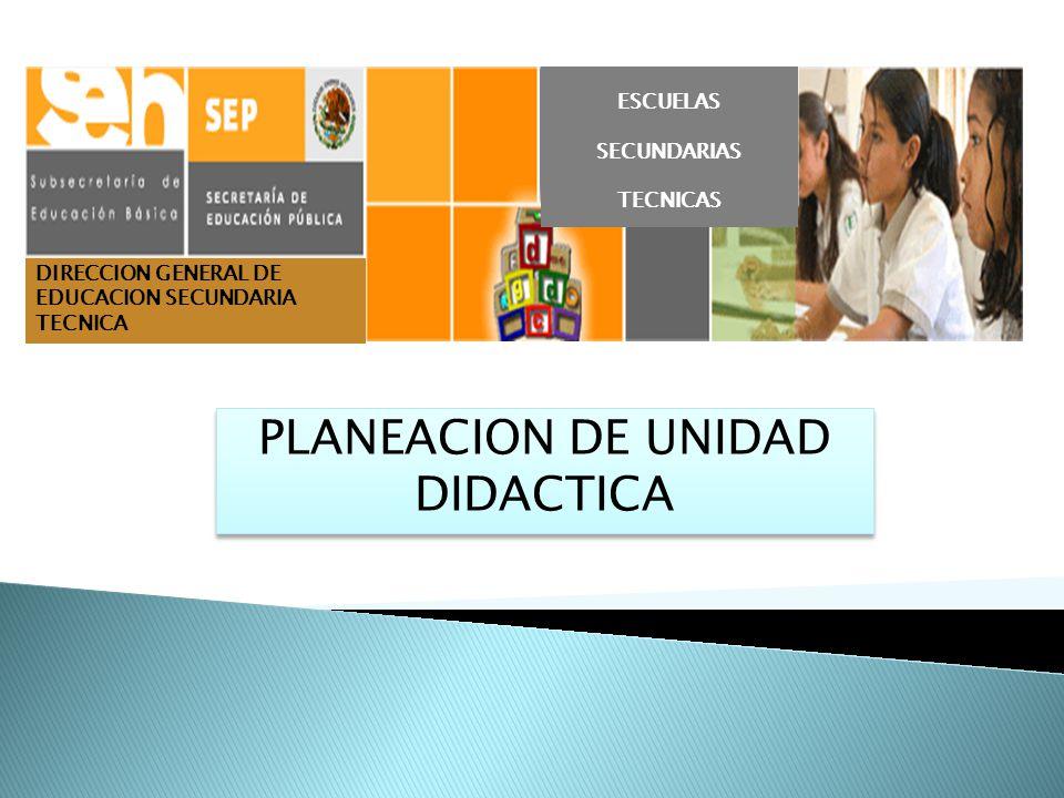 DIRECCION GENERAL DE EDUCACION SECUNDARIA TECNICA PLANEACION DE UNIDAD DIDACTICA ESCUELAS SECUNDARIAS TECNICAS