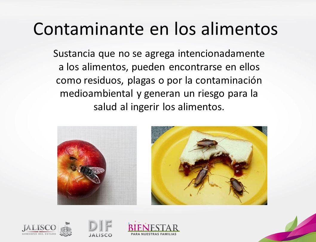 Contaminante en los alimentos Sustancia que no se agrega intencionadamente a los alimentos, pueden encontrarse en ellos como residuos, plagas o por la contaminación medioambiental y generan un riesgo para la salud al ingerir los alimentos.