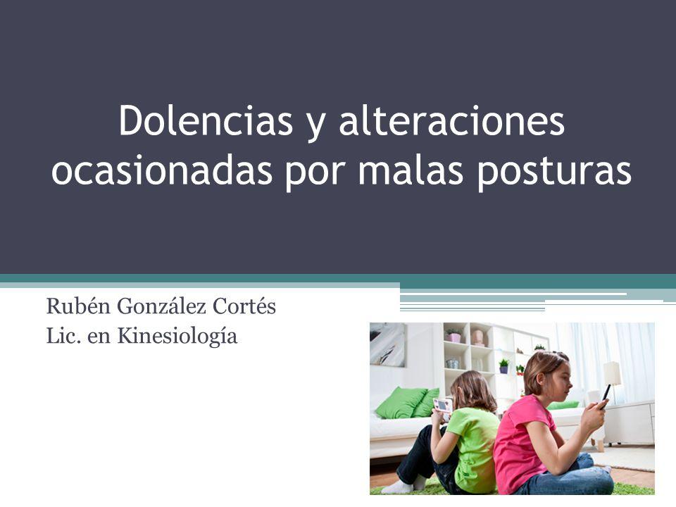 Dolencias y alteraciones ocasionadas por malas posturas Rubén González Cortés Lic. en Kinesiología