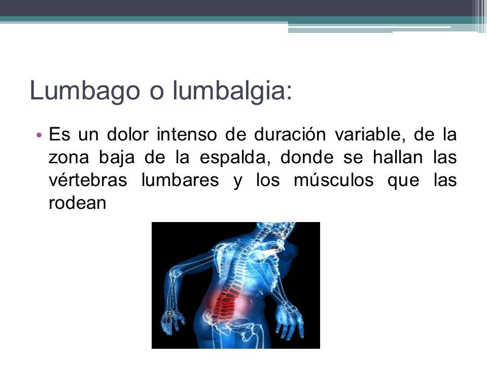 Lumbago o lumbalgia: Es un dolor intenso de duración variable, de la zona baja de la espalda, donde se hallan las vértebras lumbares y los músculos qu