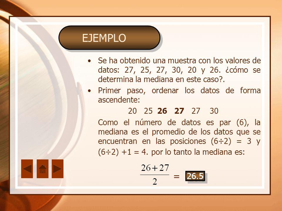 EJEMPLO Se ha obtenido una muestra con los valores de datos: 27, 25, 27, 30, 20 y 26. ¿cómo se determina la mediana en este caso?. Primer paso, ordena