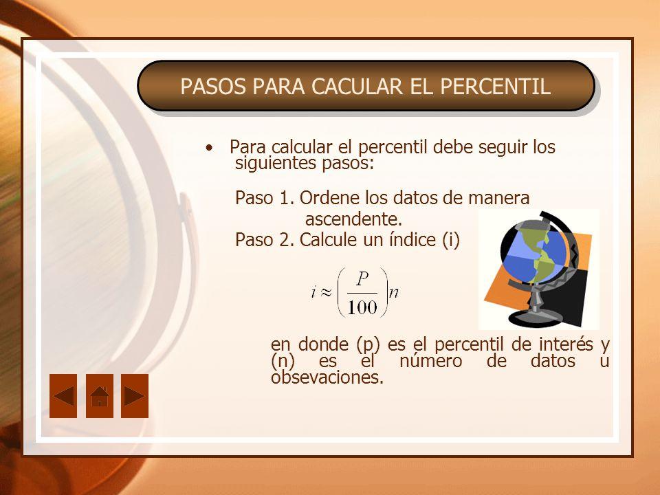 PASOS PARA CACULAR EL PERCENTIL Para calcular el percentil debe seguir los siguientes pasos: Paso 1. Ordene los datos de manera ascendente. Paso 2. Ca