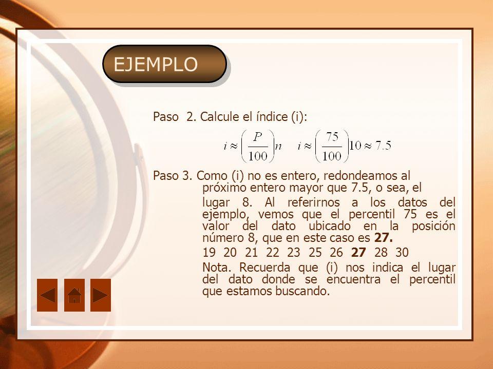 Paso 2. Calcule el índice (i): Paso 3. Como (i) no es entero, redondeamos al próximo entero mayor que 7.5, o sea, el lugar 8. Al referirnos a los dato