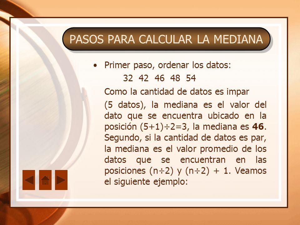 Primer paso, ordenar los datos: 32 42 46 48 54 Como la cantidad de datos es impar (5 datos), la mediana es el valor del dato que se encuentra ubicado