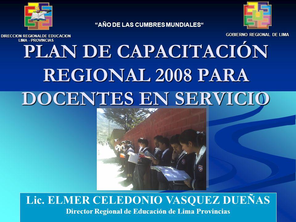 PLAN DE CAPACITACIÓN REGIONAL 2008 PARA DOCENTES EN SERVICIO DIRECCION REGIONALDE EDUCACION LIMA - PROVINCIAS GOBIERNO REGIONAL DE LIMA AÑO DE LAS CUMBRES MUNDIALES Lic.