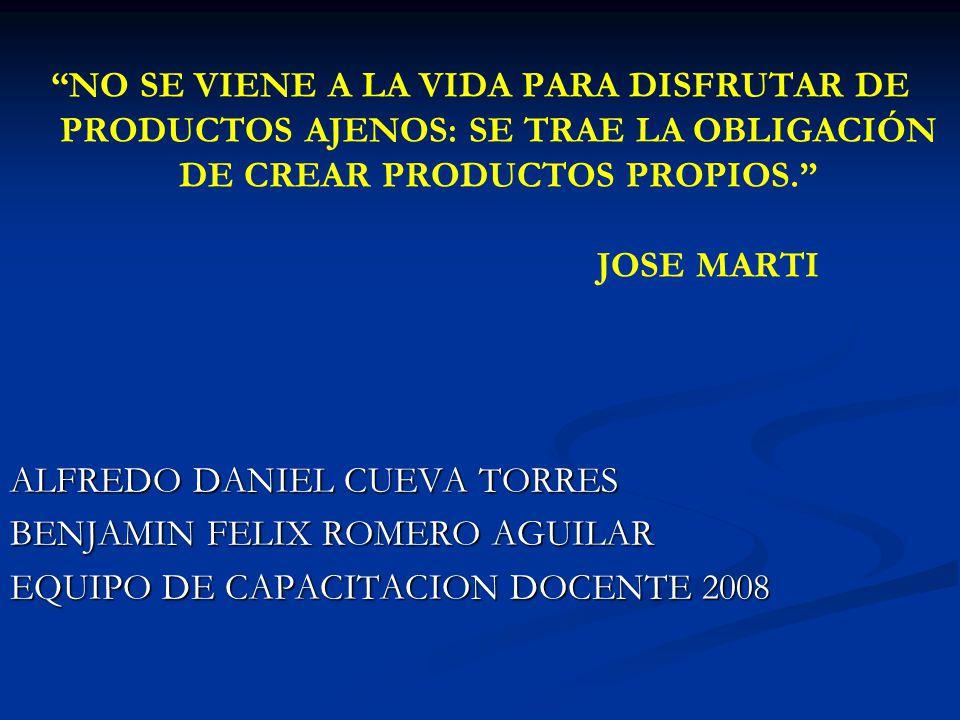 NO SE VIENE A LA VIDA PARA DISFRUTAR DE PRODUCTOS AJENOS: SE TRAE LA OBLIGACIÓN DE CREAR PRODUCTOS PROPIOS. JOSE MARTI ALFREDO DANIEL CUEVA TORRES BENJAMIN FELIX ROMERO AGUILAR EQUIPO DE CAPACITACION DOCENTE 2008