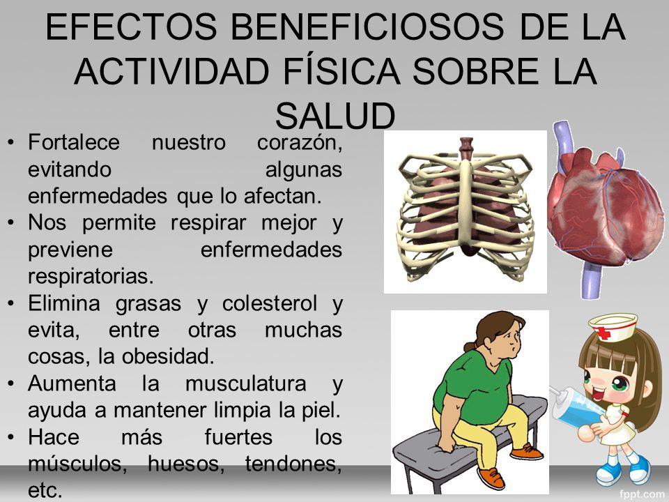 EFECTOS BENEFICIOSOS DE LA ACTIVIDAD FÍSICA SOBRE LA SALUD Fortalece nuestro corazón, evitando algunas enfermedades que lo afectan.