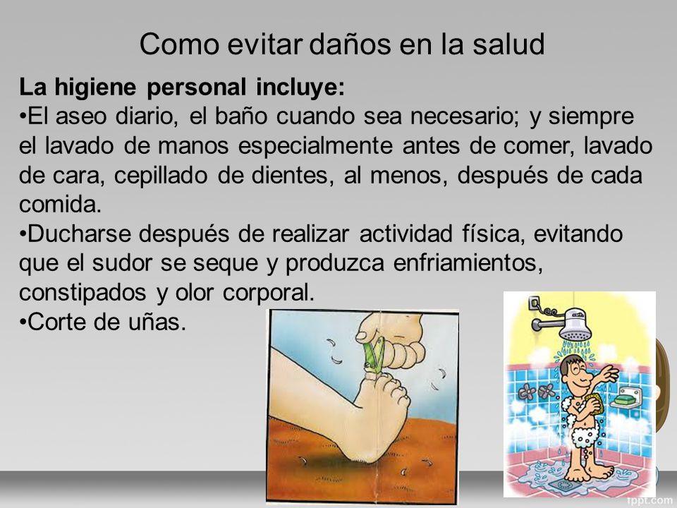 Como evitar daños en la salud La higiene personal incluye: El aseo diario, el baño cuando sea necesario; y siempre el lavado de manos especialmente antes de comer, lavado de cara, cepillado de dientes, al menos, después de cada comida.