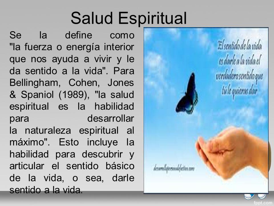 Salud Espiritual Se la define como la fuerza o energía interior que nos ayuda a vivir y le da sentido a la vida .