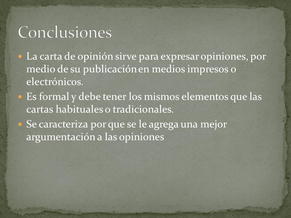 La carta de opinión sirve para expresar opiniones, por medio de su publicación en medios impresos o electrónicos. Es formal y debe tener los mismos el