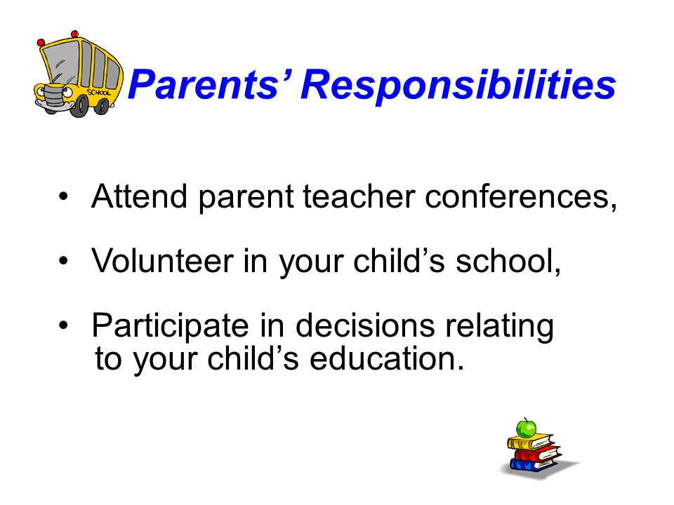 Parents' Responsibilities Attend parent teacher conferences, Volunteer in your child's school, Participate in decisions relating to your child's education.